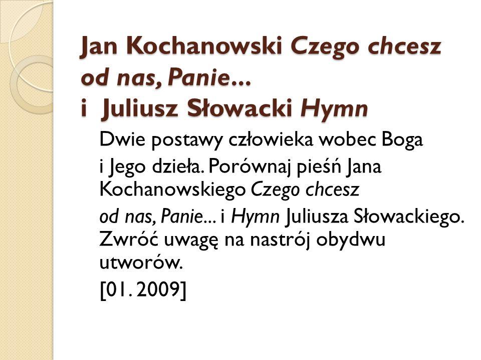 Jan Kochanowski Czego chcesz od nas, Panie... i Juliusz Słowacki Hymn Dwie postawy człowieka wobec Boga i Jego dzieła. Porównaj pieśń Jana Kochanowski