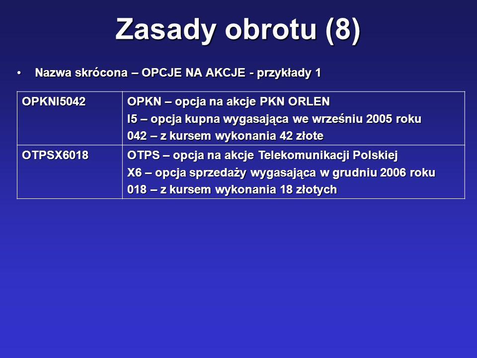 Zasady obrotu (8) Nazwa skrócona – OPCJE NA AKCJE - przykłady 1Nazwa skrócona – OPCJE NA AKCJE - przykłady 1 OPKNI5042 OPKN – opcja na akcje PKN ORLEN