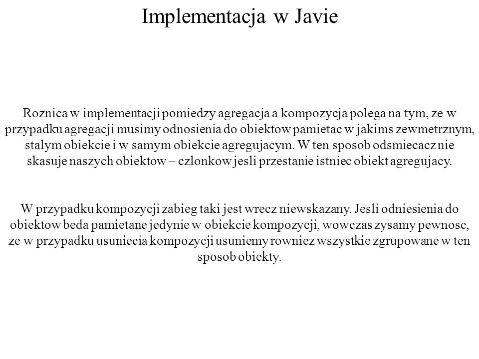 Implementacja w Javie Roznica w implementacji pomiedzy agregacja a kompozycja polega na tym, ze w przypadku agregacji musimy odnosienia do obiektow pa