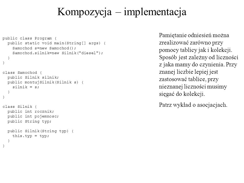Kompozycja – implementacja public class Program { public static void main(String[] args) { Samochod s=new Samochod(); Samochod.silnik=new Silnik(