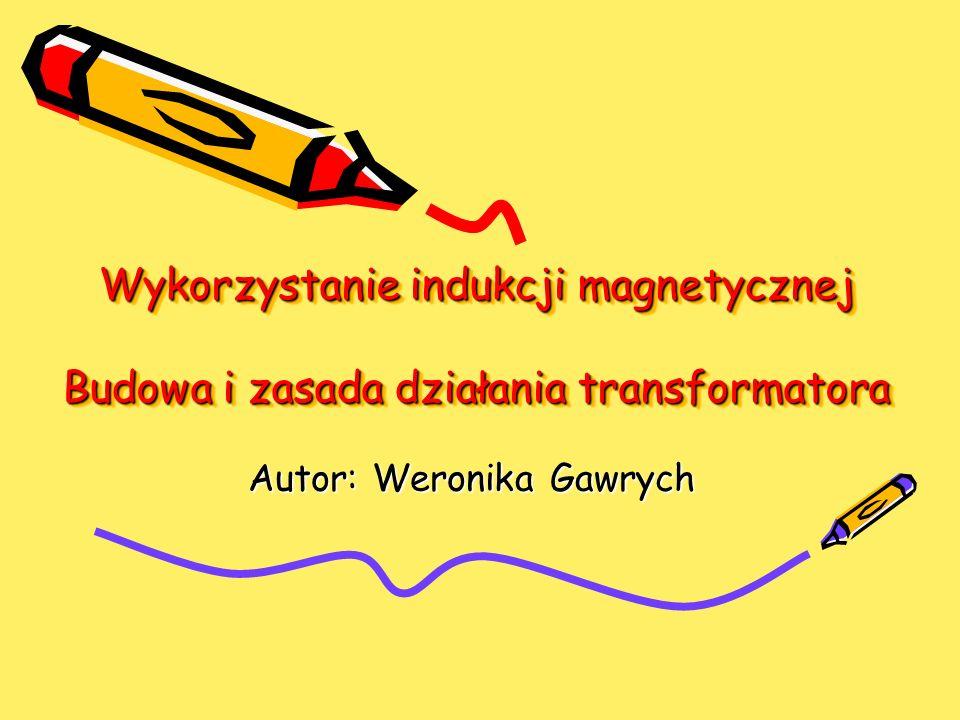 Wykorzystanie indukcji magnetycznej Budowa i zasada działania transformatora Autor: Weronika Gawrych