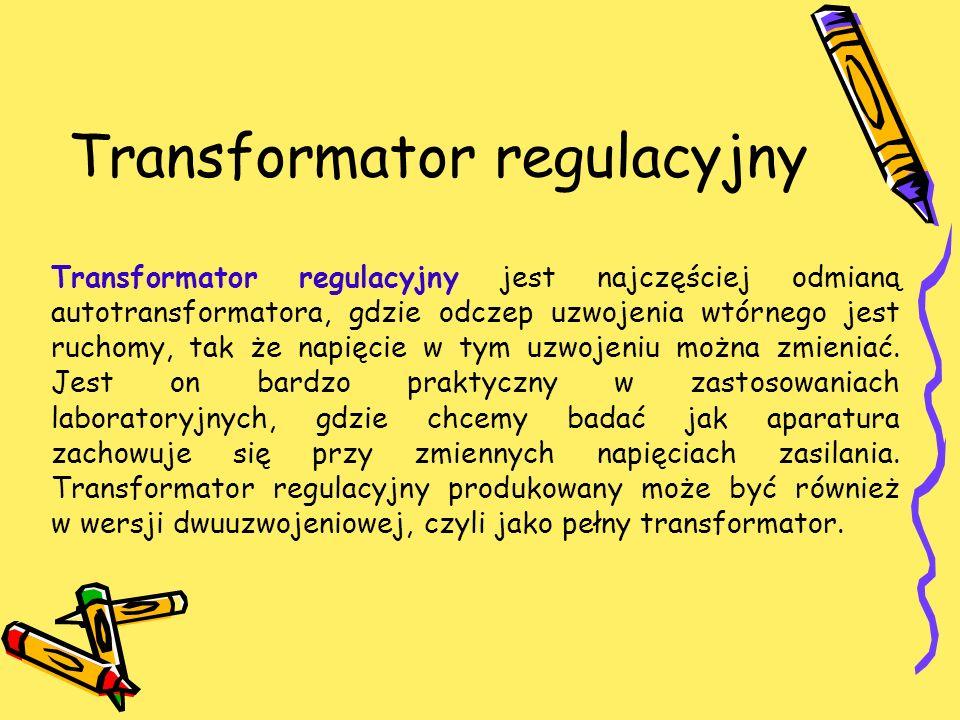 Transformator regulacyjny Transformator regulacyjny jest najczęściej odmianą autotransformatora, gdzie odczep uzwojenia wtórnego jest ruchomy, tak że