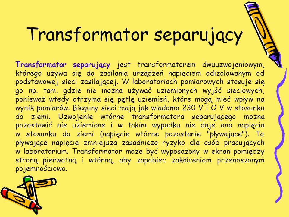 Transformator separujący Transformator separujący jest transformatorem dwuuzwojeniowym, którego używa się do zasilania urządzeń napięciem odizolowanym