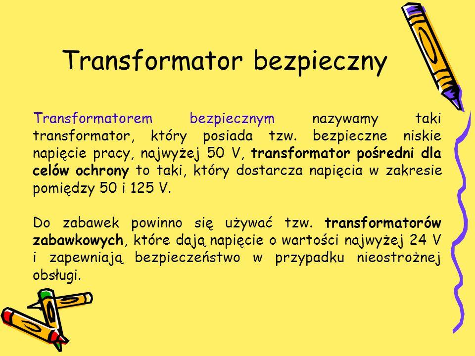 Transformator bezpieczny Transformatorem bezpiecznym nazywamy taki transformator, który posiada tzw. bezpieczne niskie napięcie pracy, najwyżej 50 V,