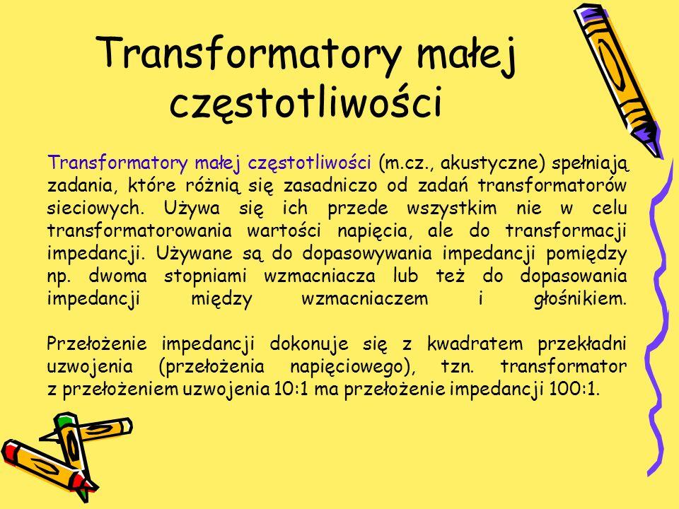 Transformatory małej częstotliwości Transformatory małej częstotliwości (m.cz., akustyczne) spełniają zadania, które różnią się zasadniczo od zadań tr