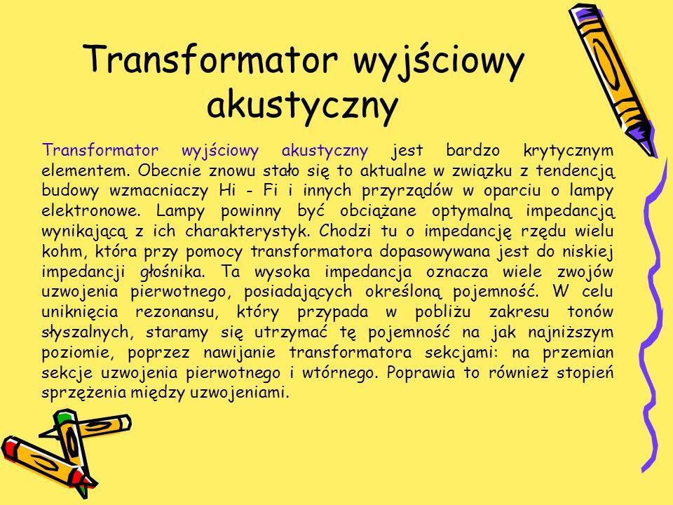 Transformator wyjściowy akustyczny Transformator wyjściowy akustyczny jest bardzo krytycznym elementem. Obecnie znowu stało się to aktualne w związku