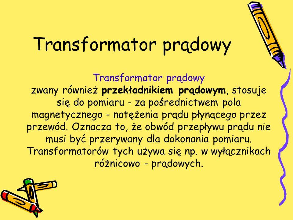 Transformator prądowy Transformator prądowy zwany również przekładnikiem prądowym, stosuje się do pomiaru - za pośrednictwem pola magnetycznego - natę