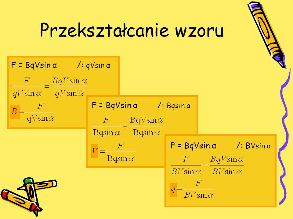 F = BqVsin α /: qVsin α Przekształcanie wzoru F = BqVsin α /: Bqsin α F = BqVsin α /: B Vsin α