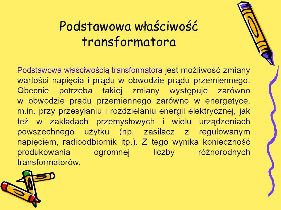 Podstawowa właściwość transformatora Podstawową właściwością transformatora jest możliwość zmiany wartości napięcia i prądu w obwodzie prądu przemienn