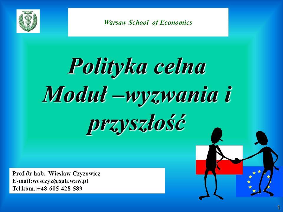 1 Warsaw School of Economics Prof.dr hab. Wieslaw Czyzowicz E-mail:wesczyz@sgh.waw.pl Tel.kom.:+48-605-428-589 Polityka celna Moduł –wyzwania i przysz