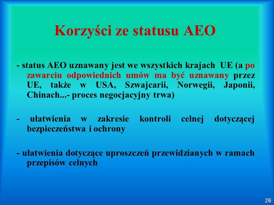 26 Korzyści ze statusu AEO - status AEO uznawany jest we wszystkich krajach UE (a po zawarciu odpowiednich umów ma być uznawany przez UE, także w USA,