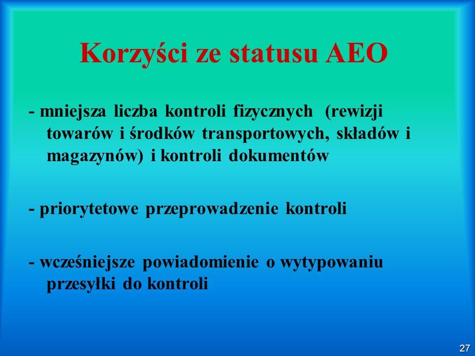 27 Korzyści ze statusu AEO - mniejsza liczba kontroli fizycznych (rewizji towarów i środków transportowych, składów i magazynów) i kontroli dokumentów