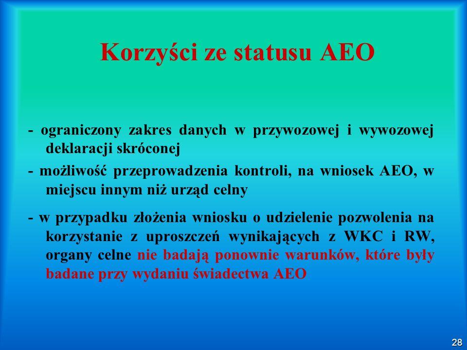 28 Korzyści ze statusu AEO - ograniczony zakres danych w przywozowej i wywozowej deklaracji skróconej - możliwość przeprowadzenia kontroli, na wniosek
