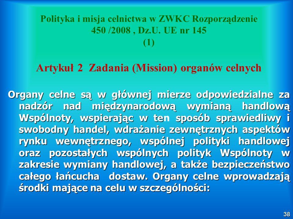 38 Polityka i misja celnictwa w ZWKC Rozporządzenie 450 /2008, Dz.U. UE nr 145 (1) Artykuł 2 Zadania (Mission) organów celnych Organy celne są w główn