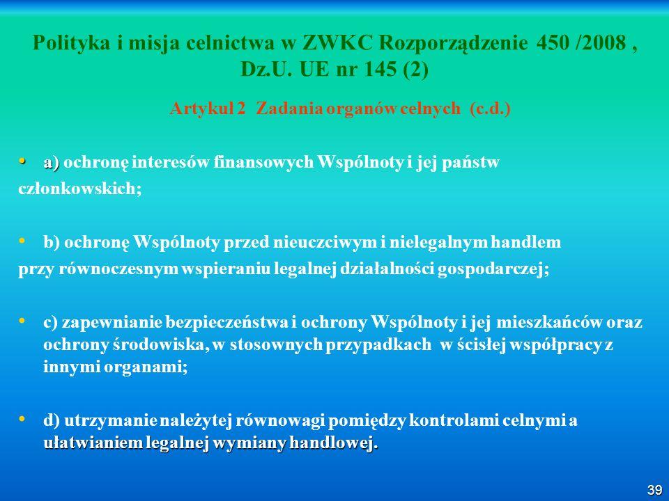 39 Polityka i misja celnictwa w ZWKC Rozporządzenie 450 /2008, Dz.U. UE nr 145 (2) Artykuł 2 Zadania organów celnych (c.d.) a) a) ochronę interesów fi