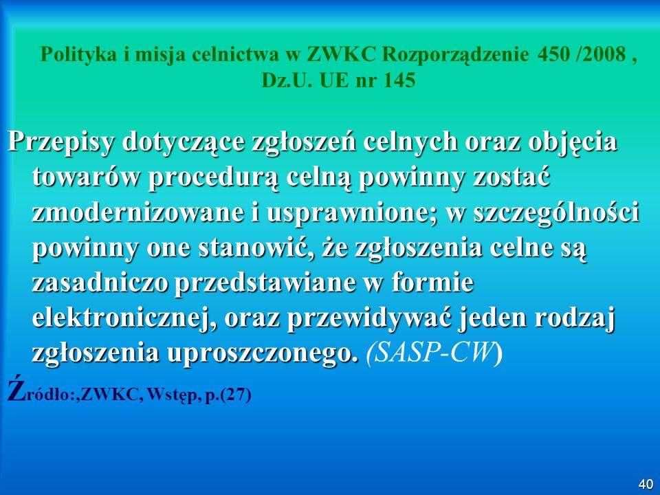 40 Polityka i misja celnictwa w ZWKC Rozporządzenie 450 /2008, Dz.U. UE nr 145 Przepisy dotyczące zgłoszeń celnych oraz objęcia towarów procedurą celn