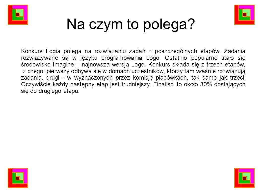Na czym to polega? Konkurs Logia polega na rozwiązaniu zadań z poszczególnych etapów. Zadania rozwiązywane są w języku programowania Logo. Ostatnio po