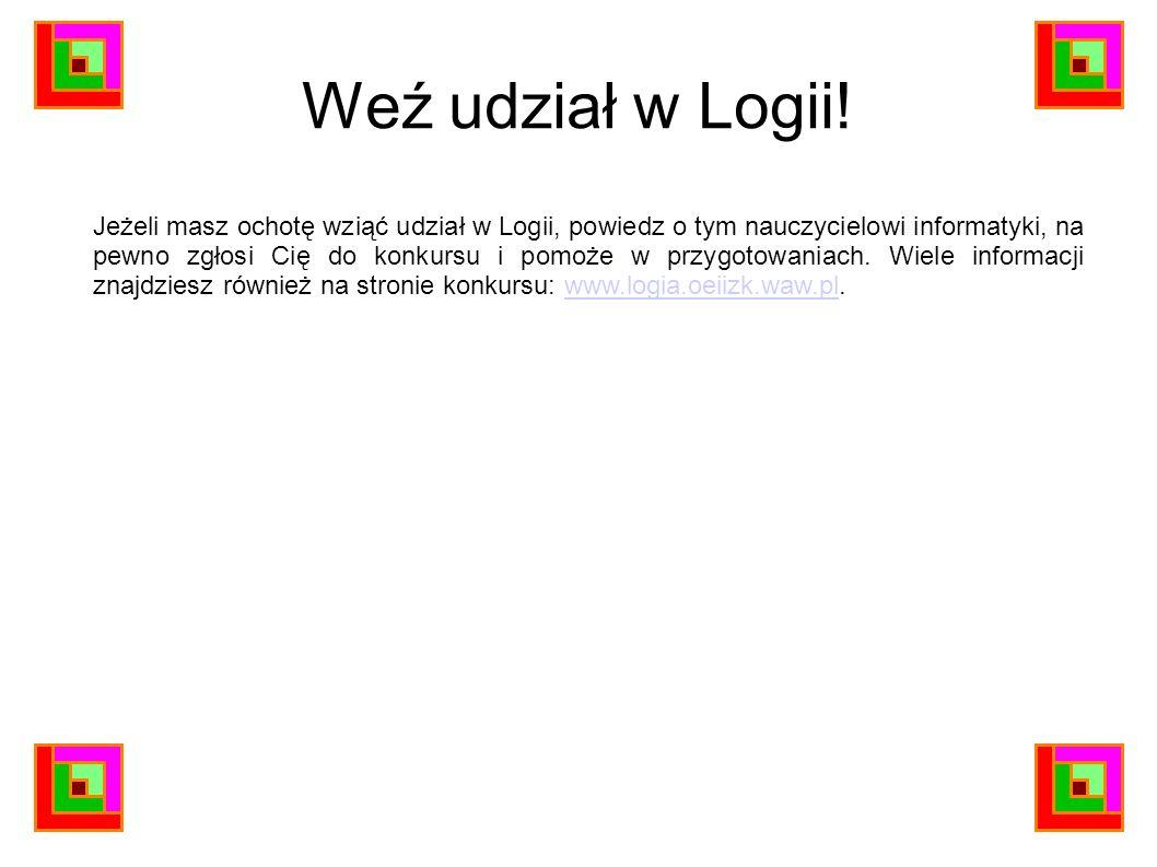 Weź udział w Logii! Jeżeli masz ochotę wziąć udział w Logii, powiedz o tym nauczycielowi informatyki, na pewno zgłosi Cię do konkursu i pomoże w przyg