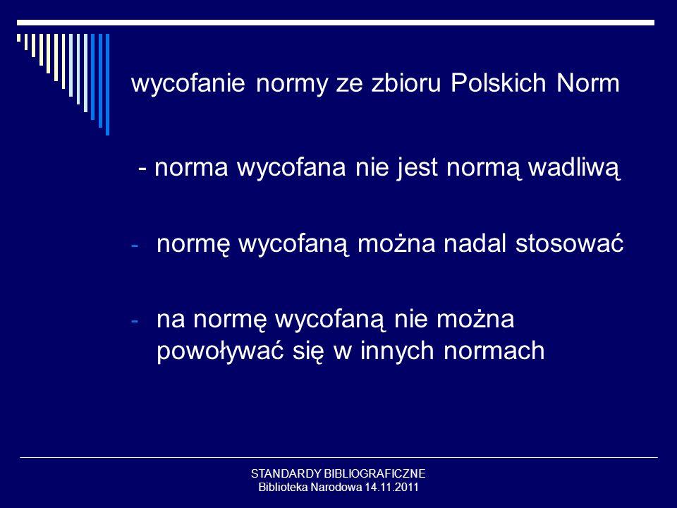STANDARDY BIBLIOGRAFICZNE Biblioteka Narodowa 14.11.2011 wycofanie normy ze zbioru Polskich Norm - norma wycofana nie jest normą wadliwą - normę wycof