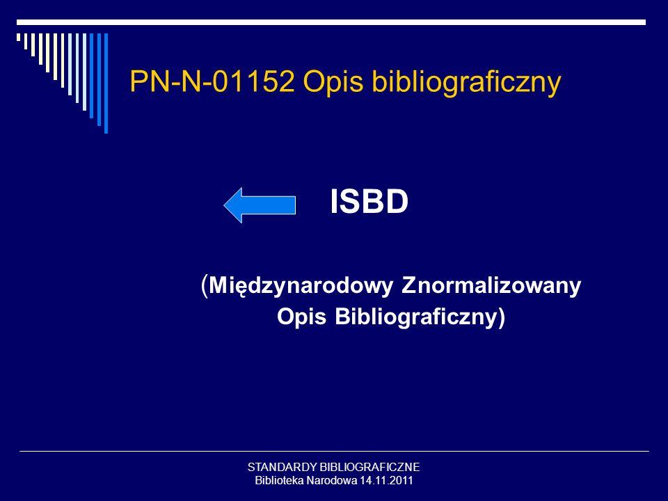 STANDARDY BIBLIOGRAFICZNE Biblioteka Narodowa 14.11.2011 PN-N-01152 Opis bibliograficzny ISBD ( Międzynarodowy Znormalizowany Opis Bibliograficzny)