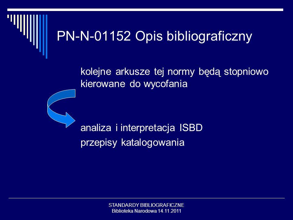 STANDARDY BIBLIOGRAFICZNE Biblioteka Narodowa 14.11.2011 PN-N-01152 Opis bibliograficzny kolejne arkusze tej normy będą stopniowo kierowane do wycofan