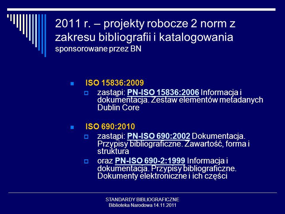 STANDARDY BIBLIOGRAFICZNE Biblioteka Narodowa 14.11.2011 2011 r. – projekty robocze 2 norm z zakresu bibliografii i katalogowania sponsorowane przez B