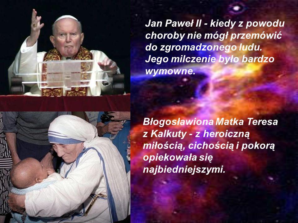 Jan Paweł II - kiedy z powodu choroby nie mógł przemówić do zgromadzonego ludu. Jego milczenie było bardzo wymowne. Błogosławiona Matka Teresa z Kalku