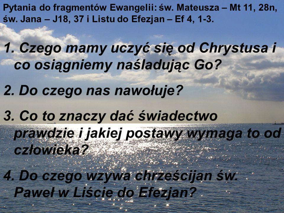 Pytania do fragmentów Ewangelii: św. Mateusza – Mt 11, 28n, św. Jana – J18, 37 i Listu do Efezjan – Ef 4, 1-3. 1. Czego mamy uczyć się od Chrystusa i