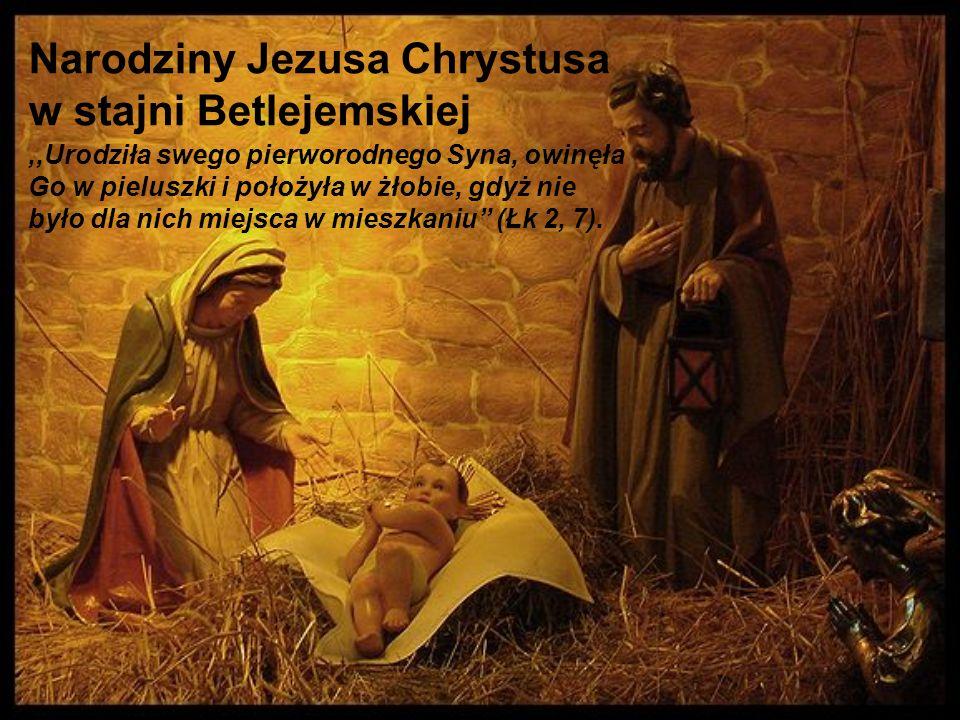 Narodziny Jezusa Chrystusa w stajni Betlejemskiej,,Urodziła swego pierworodnego Syna, owinęła Go w pieluszki i położyła w żłobie, gdyż nie było dla ni