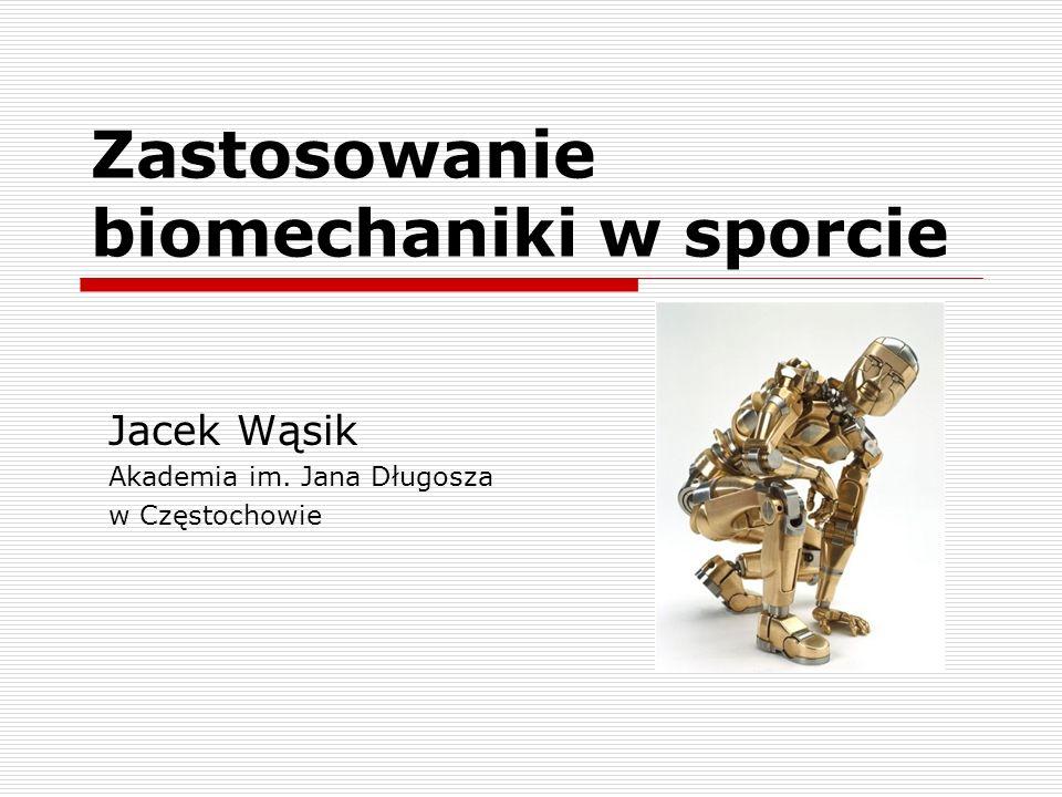 Zastosowanie biomechaniki w sporcie Jacek Wąsik Akademia im. Jana Długosza w Częstochowie