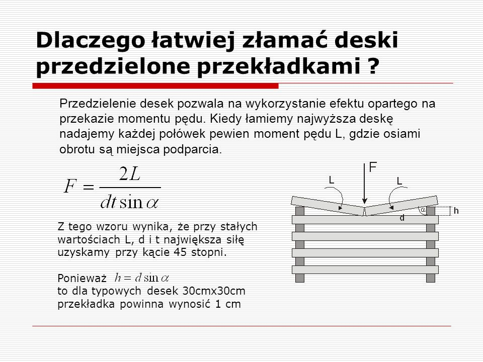 Dlaczego łatwiej złamać deski przedzielone przekładkami ? Przedzielenie desek pozwala na wykorzystanie efektu opartego na przekazie momentu pędu. Kied