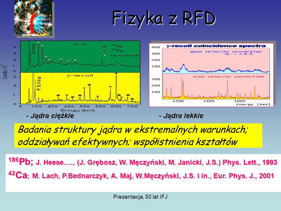 Prezentacja, 50 lat IFJ Fizyka z RFD Badania struktury jądra w ekstremalnych warunkach; oddziaływań efektywnych; współistnienia kształtów - Jądra ciężkie- Jądra lekkie 186 Pb; J.