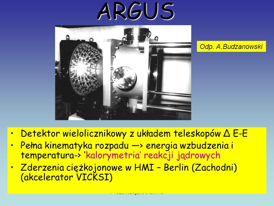 Prezentacja, 50 lat IFJ ARGUS Detektor wielolicznikowy z układem teleskopów Δ E-E Pełna kinematyka rozpadu energia wzbudzenia i temperatura-> kalorymetria reakcji jądrowych Zderzenia ciężkojonowe w HMI – Berlin (Zachodni) (akcelerator VICKSI) Odp.