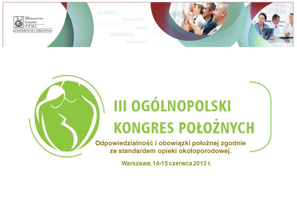 Warszawa, 14-15 czerwca 2013 r. Odpowiedzialność i obowiązki położnej zgodnie ze standardem opieki okołoporodowej.