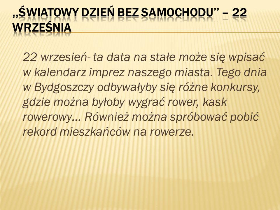 22 wrzesień- ta data na stałe może się wpisać w kalendarz imprez naszego miasta. Tego dnia w Bydgoszczy odbywałyby się różne konkursy, gdzie można był