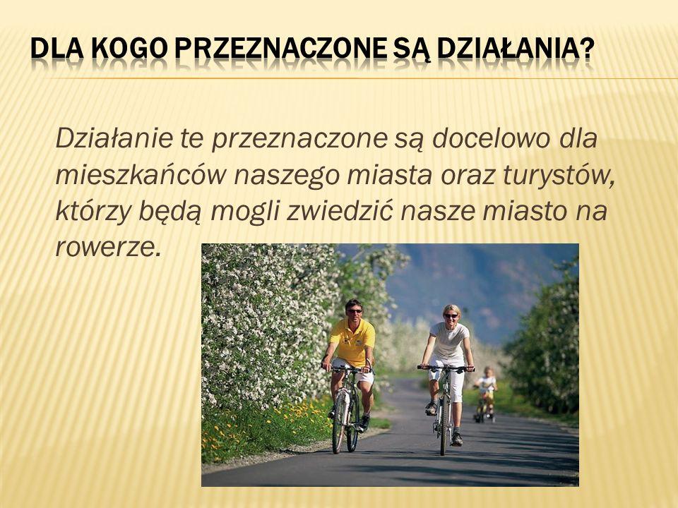 Działanie te przeznaczone są docelowo dla mieszkańców naszego miasta oraz turystów, którzy będą mogli zwiedzić nasze miasto na rowerze.