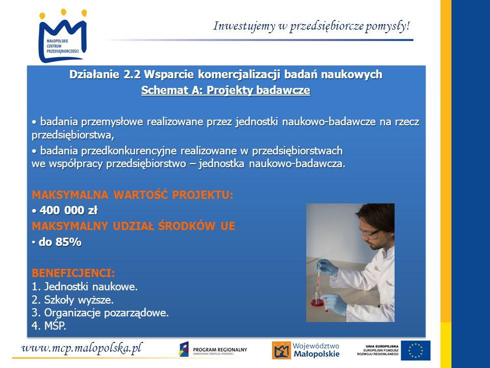 www.mcp.malopolska.pl Inwestujemy w przedsiębiorcze pomysły! Działanie 2.2 Wsparcie komercjalizacji badań naukowych Schemat A: Projekty badawcze badan