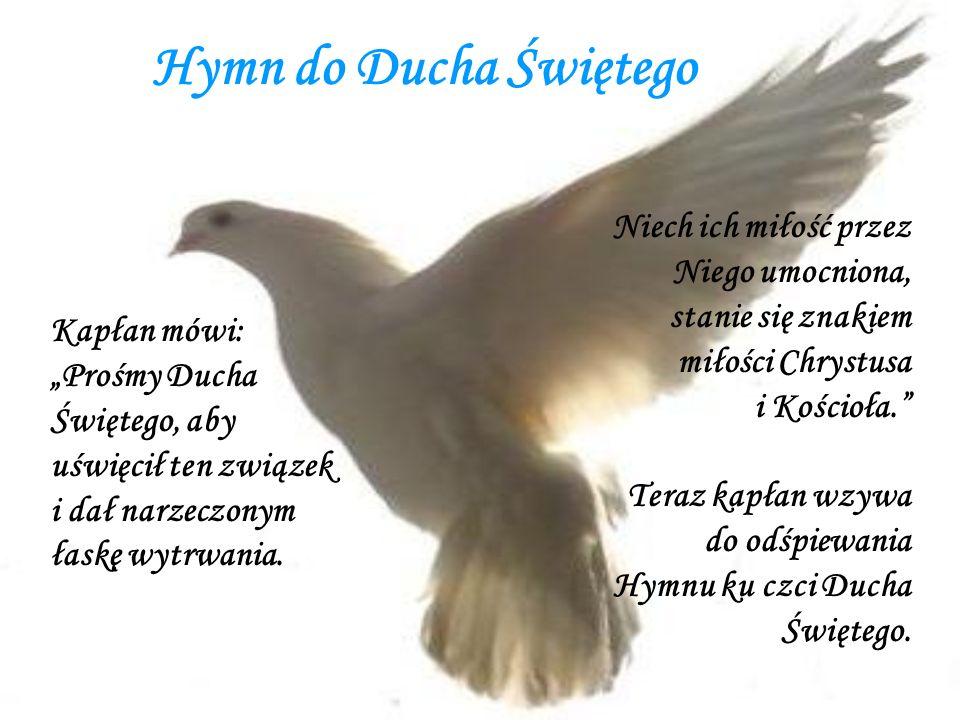 Hymn do Ducha Świętego Niech ich miłość przez Niego umocniona, stanie się znakiem miłości Chrystusa i Kościoła. Teraz kapłan wzywa do odśpiewania Hymn