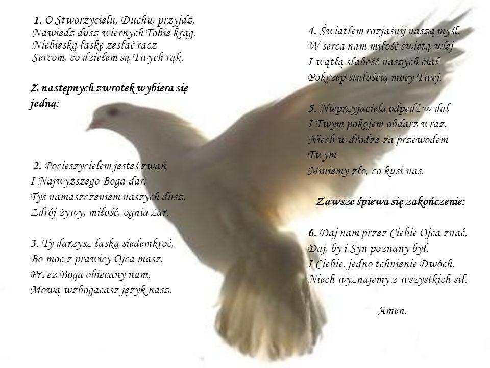 1. O Stworzycielu, Duchu, przyjdź, Nawiedź dusz wiernych Tobie krąg. Niebieską łaskę zesłać racz Sercom, co dziełem są Twych rąk. 4. Światłem rozjaśni