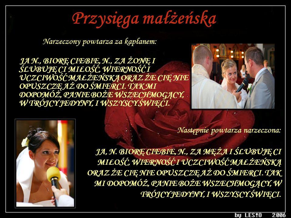 Przysięga małżeńska Narzeczony powtarza za kapłanem: JA N., BIORĘ CIEBIE, N., ZA ŻONĘ I ŚLUBUJĘ CI MIŁOŚĆ, WIERNOŚĆ I UCZCIWOŚĆ MAŁŻEŃSKĄ ORAZ ŻE CIĘ
