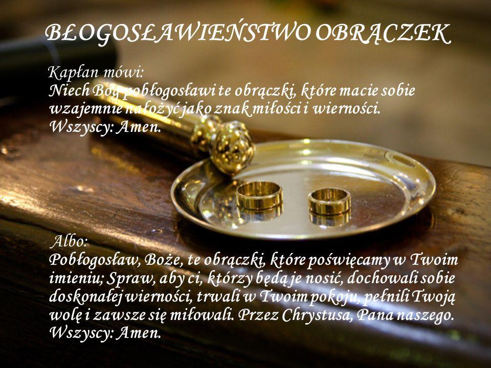 BŁOGOSŁAWIEŃSTWO OBRĄCZEK Kapłan mówi: Niech Bóg pobłogosławi te obrączki, które macie sobie wzajemnie nałożyć jako znak miłości i wierności. Wszyscy: