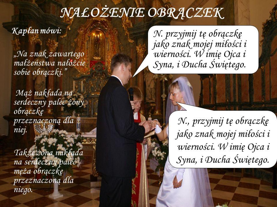 NAŁOŻENIE OBRĄCZEK Kapłan mówi: Na znak zawartego małżeństwa nałóżcie sobie obrączki. Mąż nakłada na serdeczny palec żony obrączkę przeznaczoną dla ni