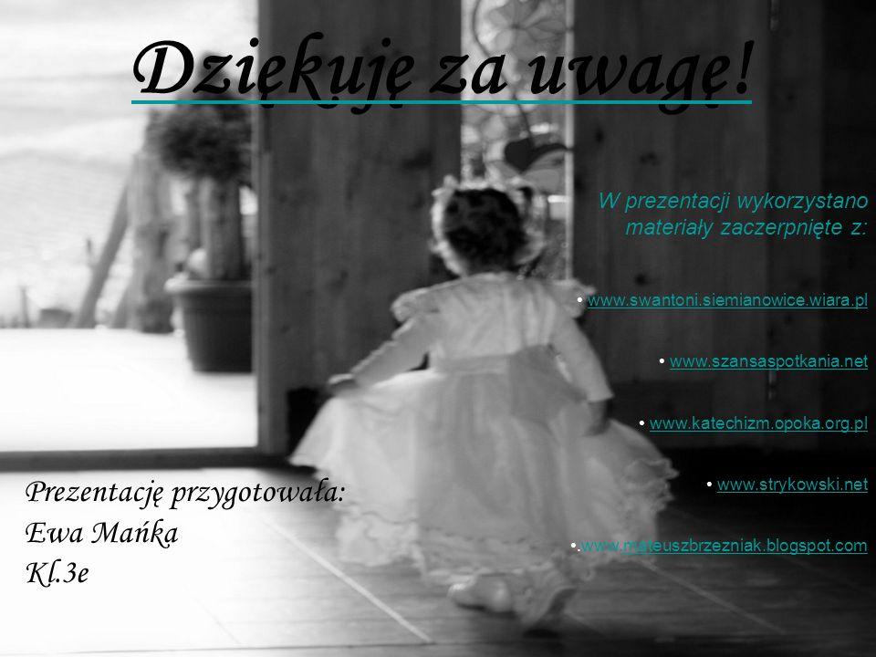 Dziękuję za uwagę! Prezentację przygotowała: Ewa Mańka Kl.3e W prezentacji wykorzystano materiały zaczerpnięte z: www.swantoni.siemianowice.wiara.pl w