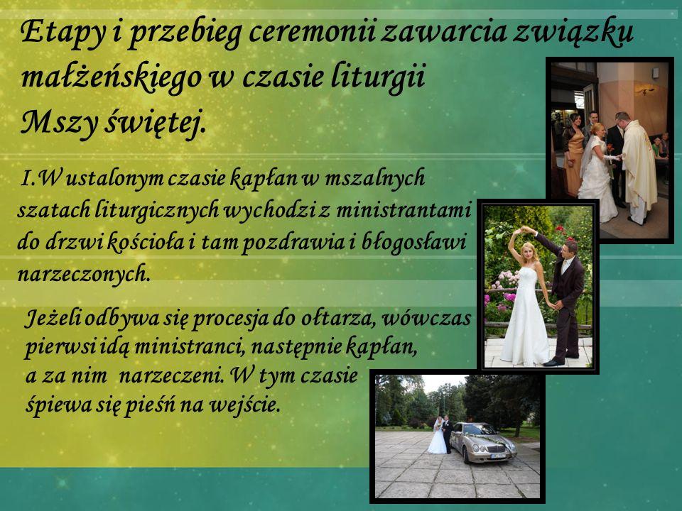 Etapy i przebieg ceremonii zawarcia związku małżeńskiego w czasie liturgii Mszy świętej. I.W ustalonym czasie kapłan w mszalnych szatach liturgicznych