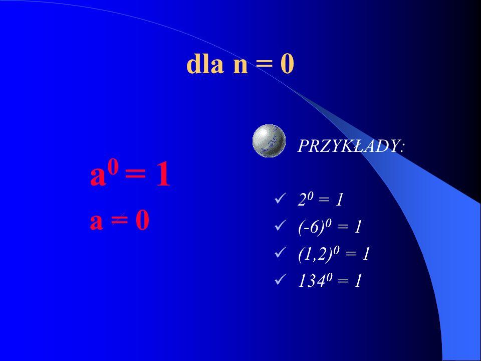 dla n = 1 a 1 = a PRZYKŁADY: 2 1 = 2 (-6) 1 = -6 (1,2) 1 = 1,2 134 1 = 134