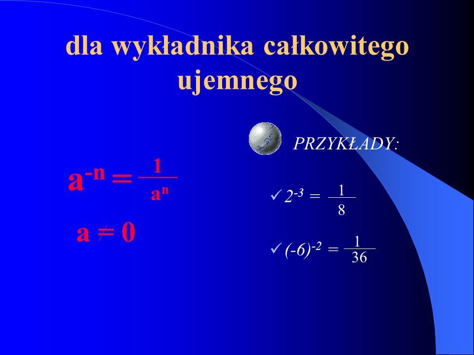 dla wykładnika całkowitego ujemnego a -n = a = 0 PRZYKŁADY: 2 -3 = (-6) -2 = 1 anan 1 8 1 36