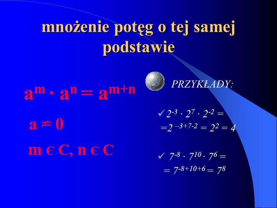 mnożenie potęg o tej samej podstawie a m · a n = a m+n a = 0 m Є C, n Є C PRZYKŁADY: 2 -3 · 2 7 · 2 -2 = =2 –3+7-2 = 2 2 = 4 7 -8 · 7 10 · 7 6 = = 7 -8+10+6 = 7 8
