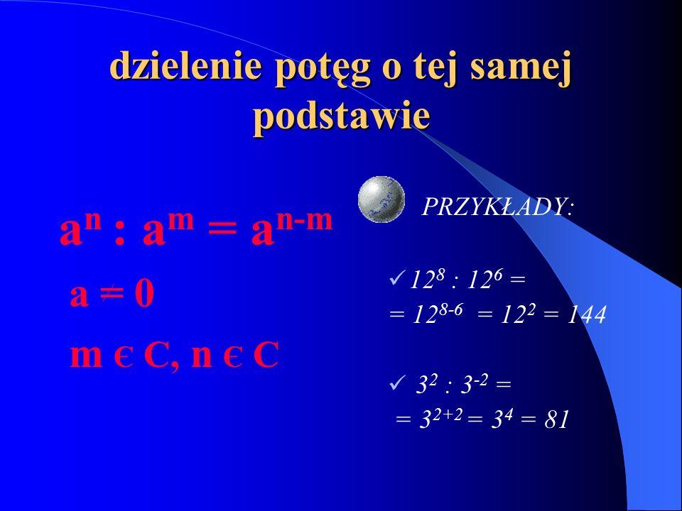 dzielenie potęg o tej samej podstawie a n : a m = a n-m a = 0 m Є C, n Є C PRZYKŁADY: 12 8 : 12 6 = = 12 8-6 = 12 2 = 144 3 2 : 3 -2 = = 3 2+2 = 3 4 = 81