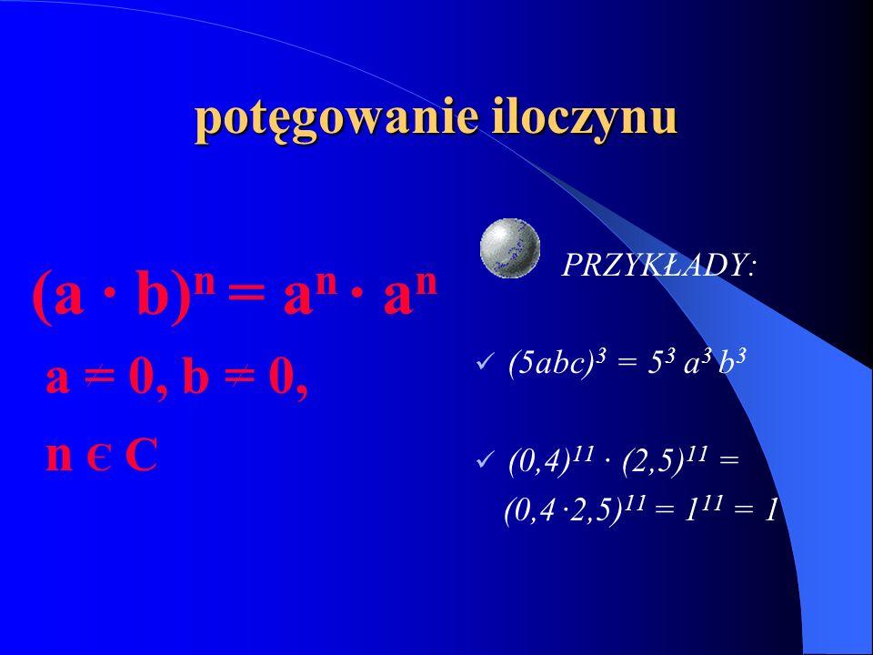 potęgowanie iloczynu (a · b) n = a n · a n a = 0, b = 0, n Є C PRZYKŁADY: (5abc) 3 = 5 3 a 3 b 3 (0,4) 11 · (2,5) 11 = (0,4 ·2,5) 11 = 1 11 = 1