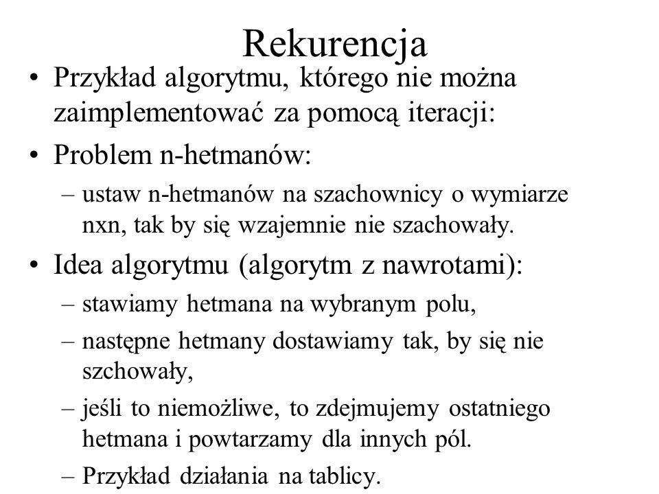 Rekurencja Przykład algorytmu, którego nie można zaimplementować za pomocą iteracji: Problem n-hetmanów: –ustaw n-hetmanów na szachownicy o wymiarze n